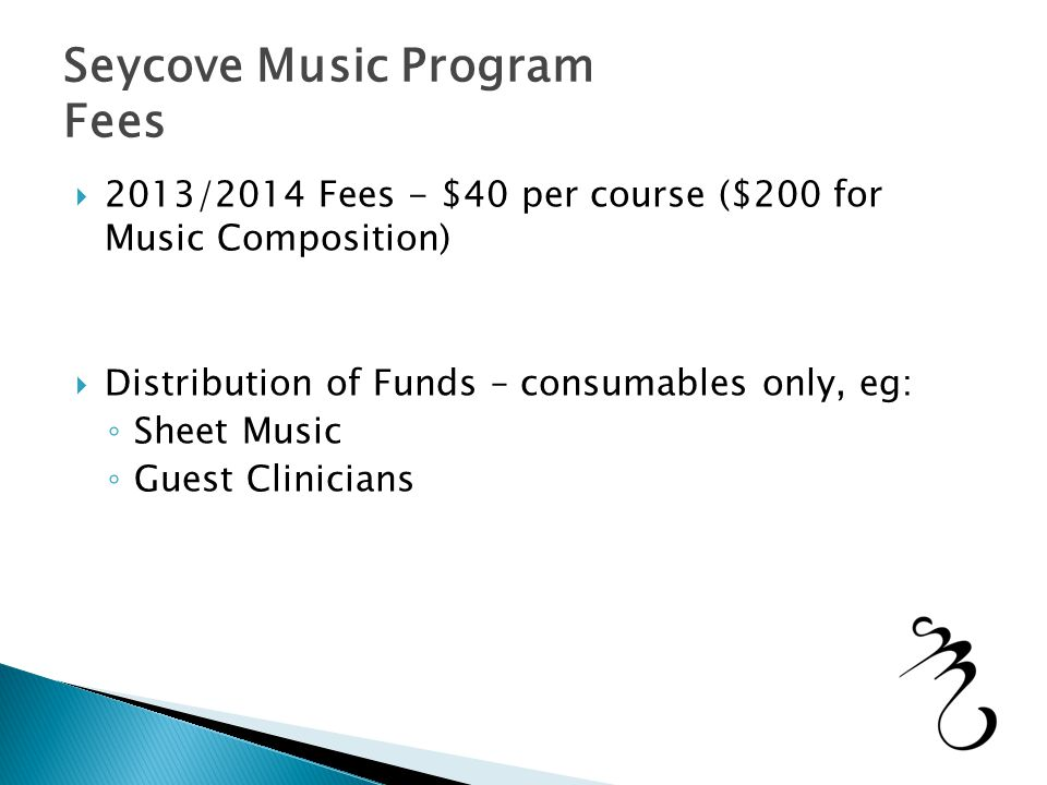 Seycove Music Program Fees  2013/2014 Fees - $40 per course ($200 for Music Composition)  Distribution of Funds – consumables only, eg: ◦ Sheet Music ◦ Guest Clinicians