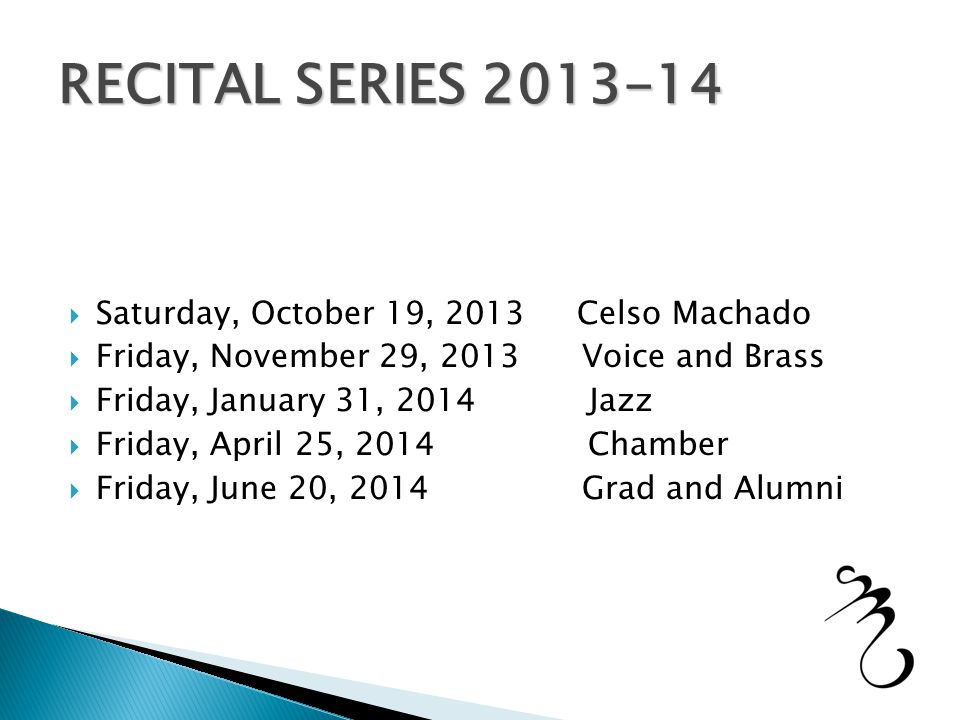  Saturday, October 19, 2013 Celso Machado  Friday, November 29, 2013 Voice and Brass  Friday, January 31, 2014 Jazz  Friday, April 25, 2014 Chamber  Friday, June 20, 2014 Grad and Alumni RECITAL SERIES 2013-14