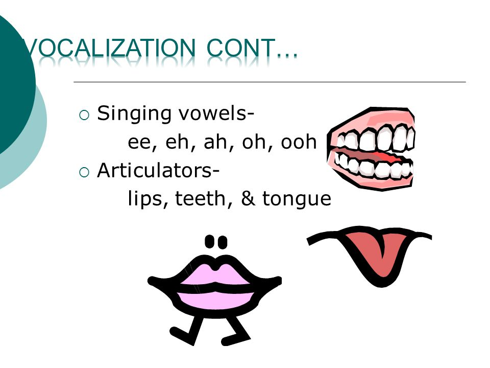 SSinging vowels- ee, eh, ah, oh, ooh AArticulators- lips, teeth, & tongue