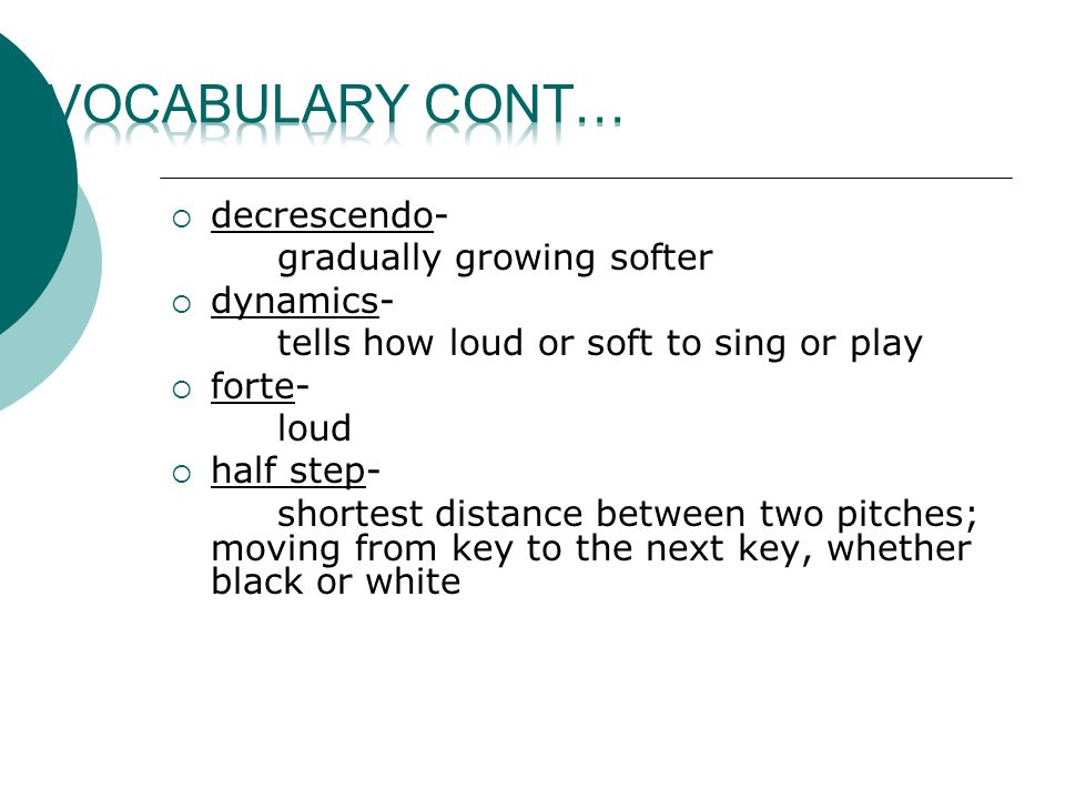  decrescendo- gradually growing softer  dynamics- tells how loud or soft to sing or play  forte- loud  half step- shortest distance between two pitches; moving from key to the next key, whether black or white