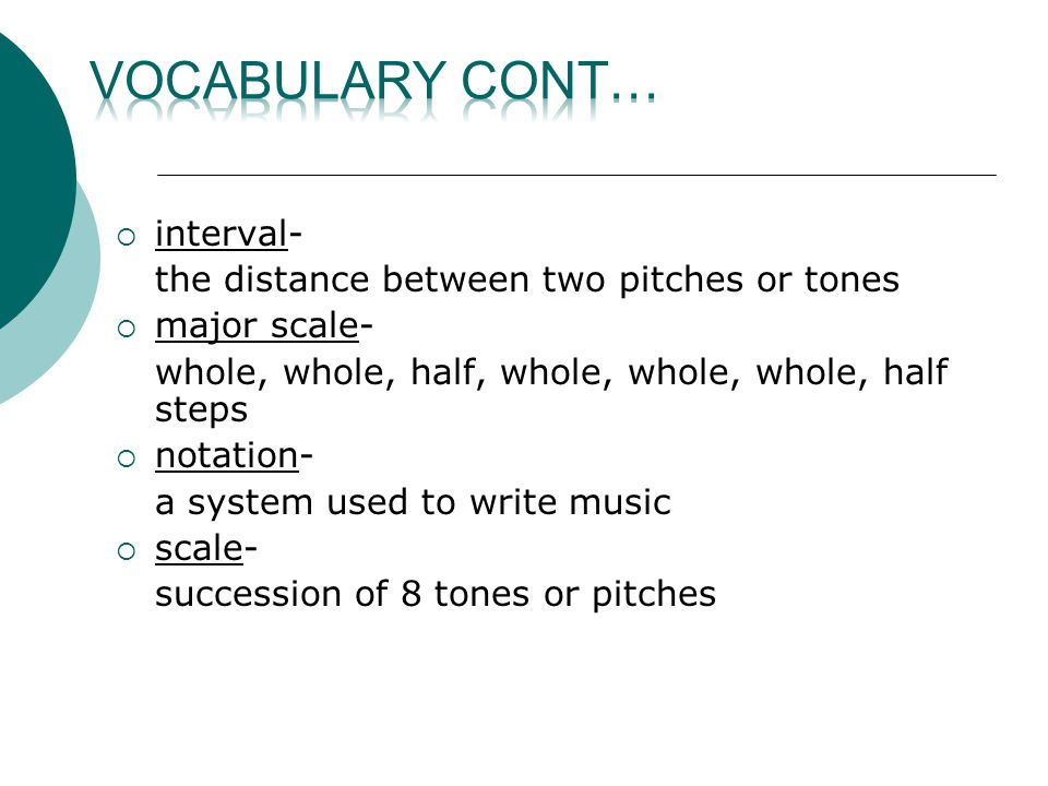  interval- the distance between two pitches or tones  major scale- whole, whole, half, whole, whole, whole, half steps  notation- a system used to write music  scale- succession of 8 tones or pitches