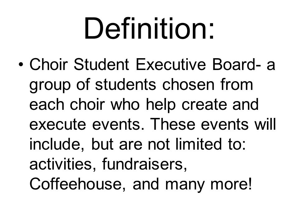 Definition: Choir Student Executive Board- a group of students chosen from each choir who help create and execute events.