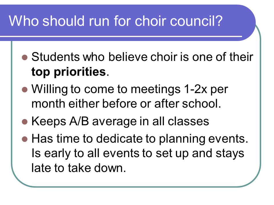 Who should run for choir council. Students who believe choir is one of their top priorities.