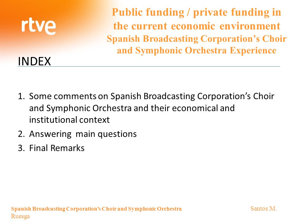 Public funding / private funding in the current economic environment Spanish Broadcasting Corporation's Choir and Symphonic Orchestra Experience INDEX 1.Some comments on Spanish Broadcasting Corporation's Choir and Symphonic Orchestra and their economical and institutional context 2.Answering main questions 3.Final Remarks Spanish Broadcasting Corporation's Choir and Symphonic Orchestra Santos M.