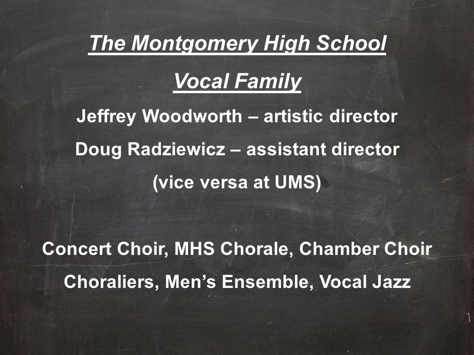 The Montgomery High School Vocal Family Jeffrey Woodworth – artistic director Doug Radziewicz – assistant director (vice versa at UMS) Concert Choir,