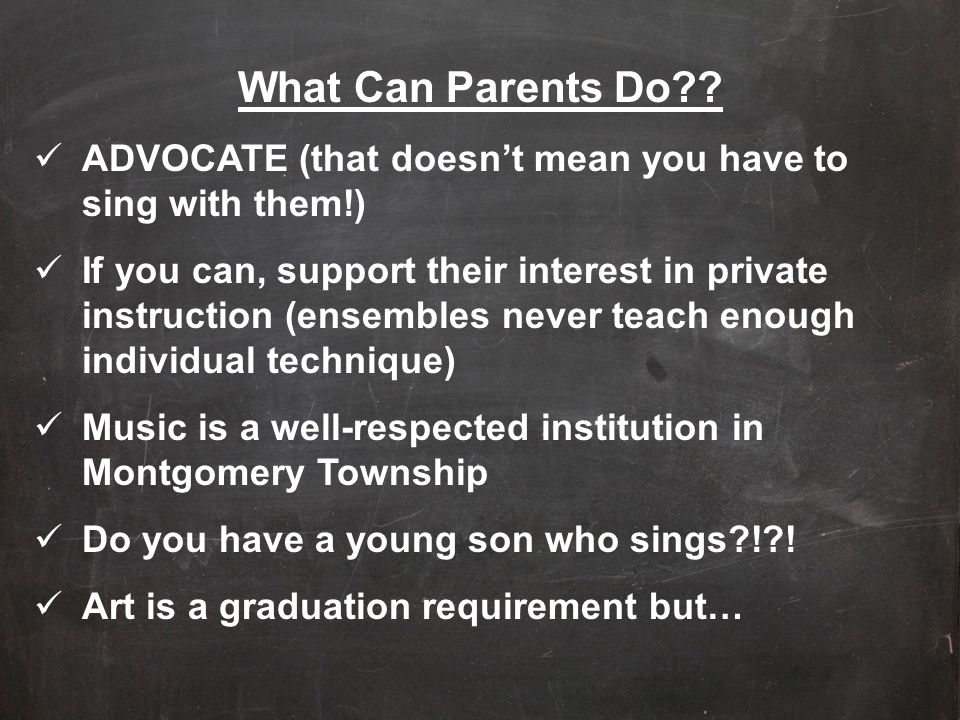 What Can Parents Do?? ADVOCATE (that doesn't mean you have to sing with them!) If you can, support their interest in private instruction (ensembles ne