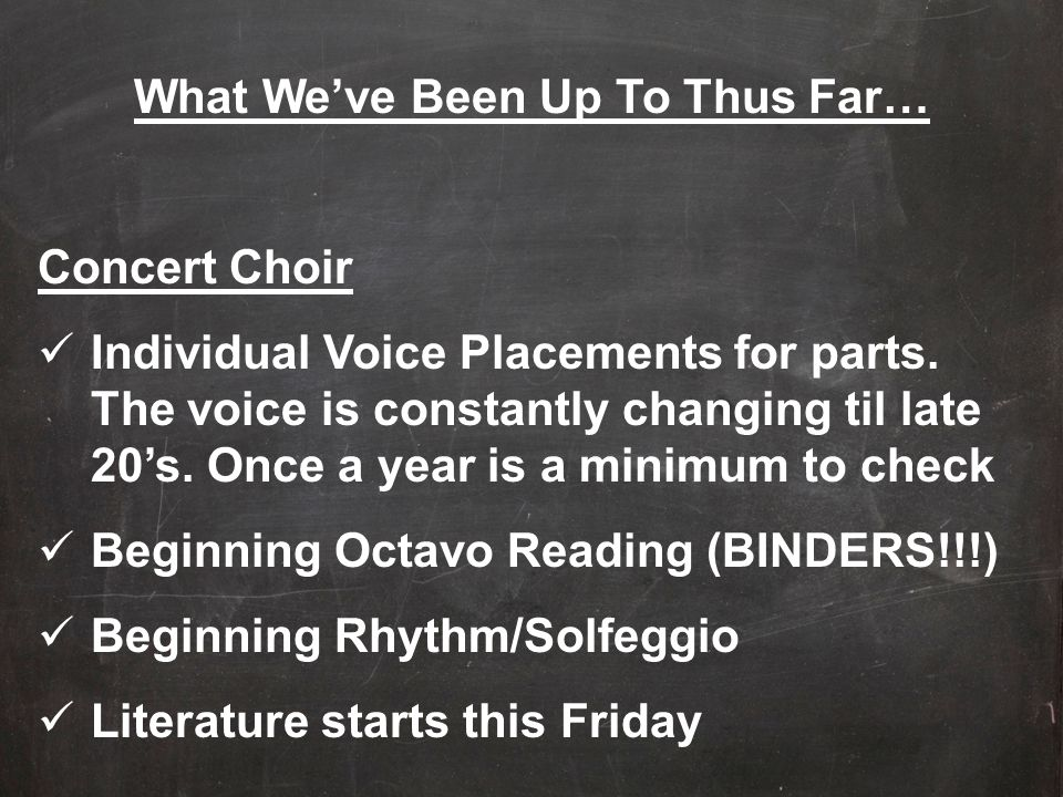 What We've Been Up To Thus Far… Concert Choir Individual Voice Placements for parts. The voice is constantly changing til late 20's. Once a year is a