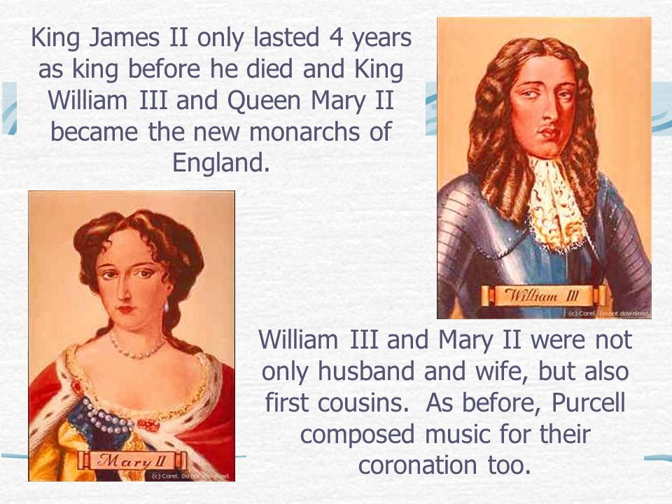 King James II only lasted 4 years as king before he died and King William III and Queen Mary II became the new monarchs of England.