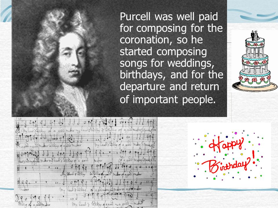 Purcell was well paid for composing for the coronation, so he started composing songs for weddings, birthdays, and for the departure and return of important people.