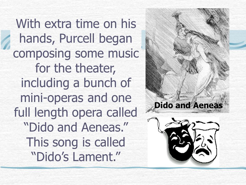With extra time on his hands, Purcell began composing some music for the theater, including a bunch of mini-operas and one full length opera called Dido and Aeneas. This song is called Dido's Lament. Dido and Aeneas