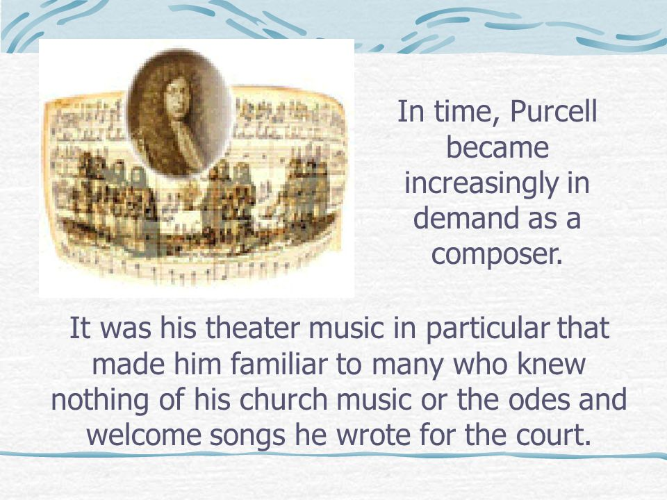 It was his theater music in particular that made him familiar to many who knew nothing of his church music or the odes and welcome songs he wrote for the court.