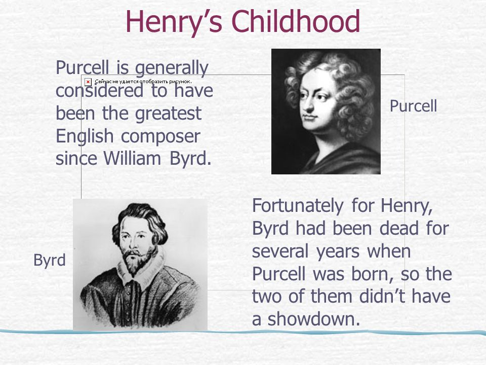 Henry's Childhood Purcell is generally considered to have been the greatest English composer since William Byrd.