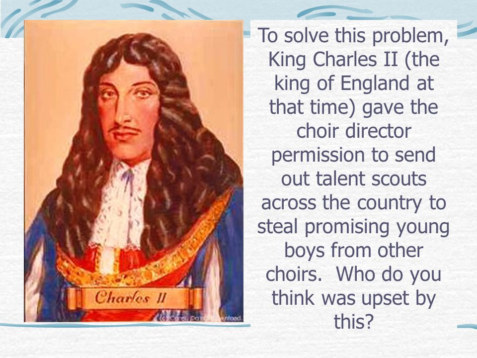 To solve this problem, King Charles II (the king of England at that time) gave the choir director permission to send out talent scouts across the country to steal promising young boys from other choirs.