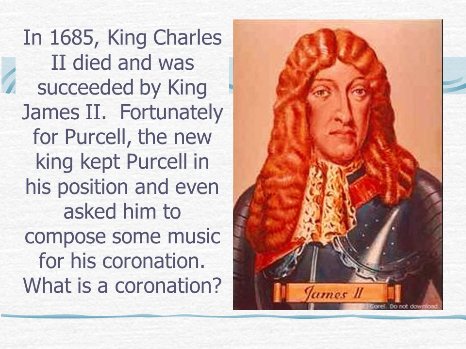 In 1685, King Charles II died and was succeeded by King James II.