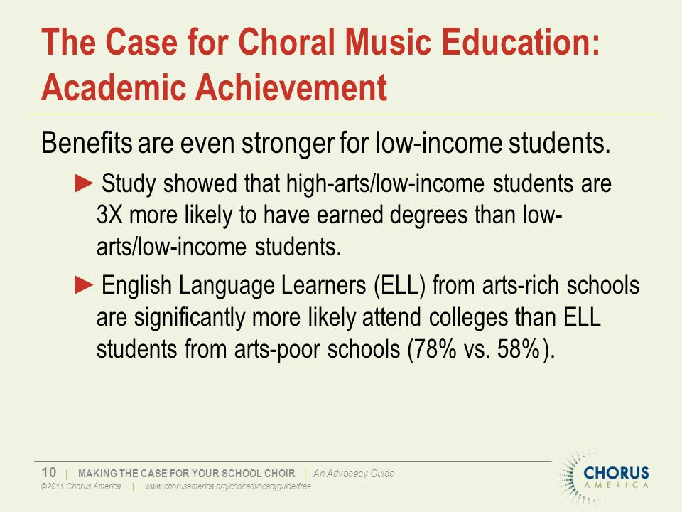 10 | MAKING THE CASE FOR YOUR SCHOOL CHOIR | An Advocacy Guide ©2011 Chorus America | www.chorusamerica.org/choiradvocacyguide/free The Case for Choral Music Education: Academic Achievement Benefits are even stronger for low-income students.
