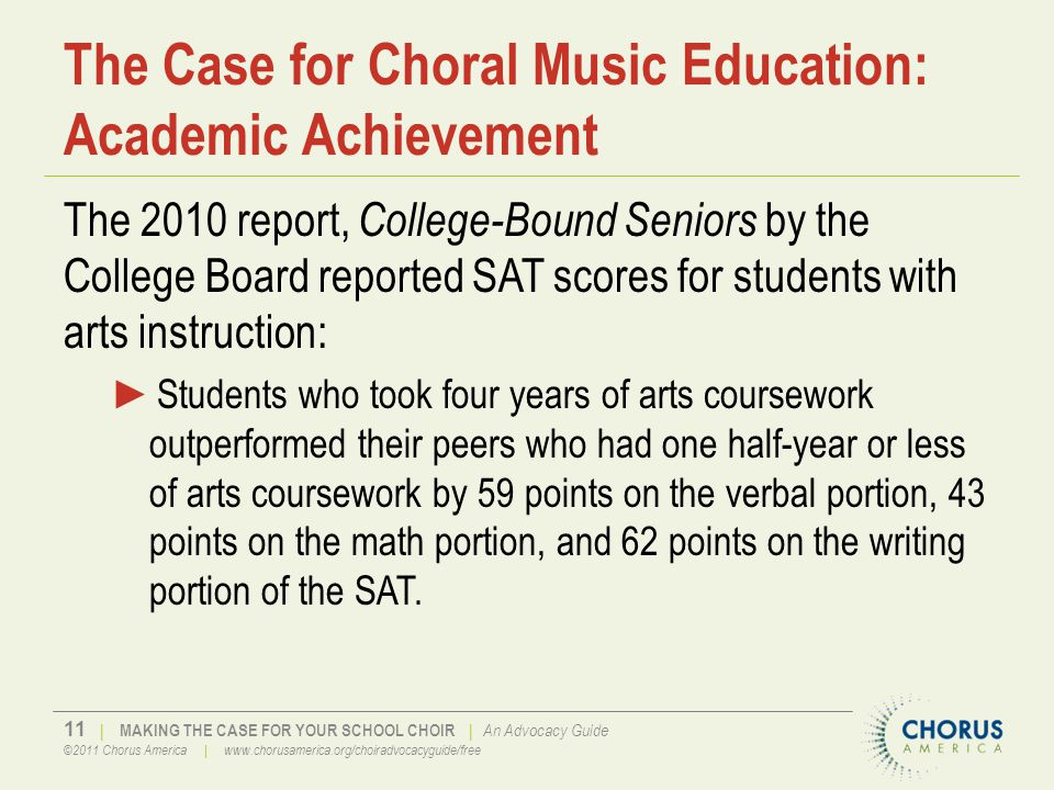 11 | MAKING THE CASE FOR YOUR SCHOOL CHOIR | An Advocacy Guide ©2011 Chorus America | www.chorusamerica.org/choiradvocacyguide/free The Case for Choral Music Education: Academic Achievement The 2010 report, College-Bound Seniors by the College Board reported SAT scores for students with arts instruction: ►Students who took four years of arts coursework outperformed their peers who had one half-year or less of arts coursework by 59 points on the verbal portion, 43 points on the math portion, and 62 points on the writing portion of the SAT.