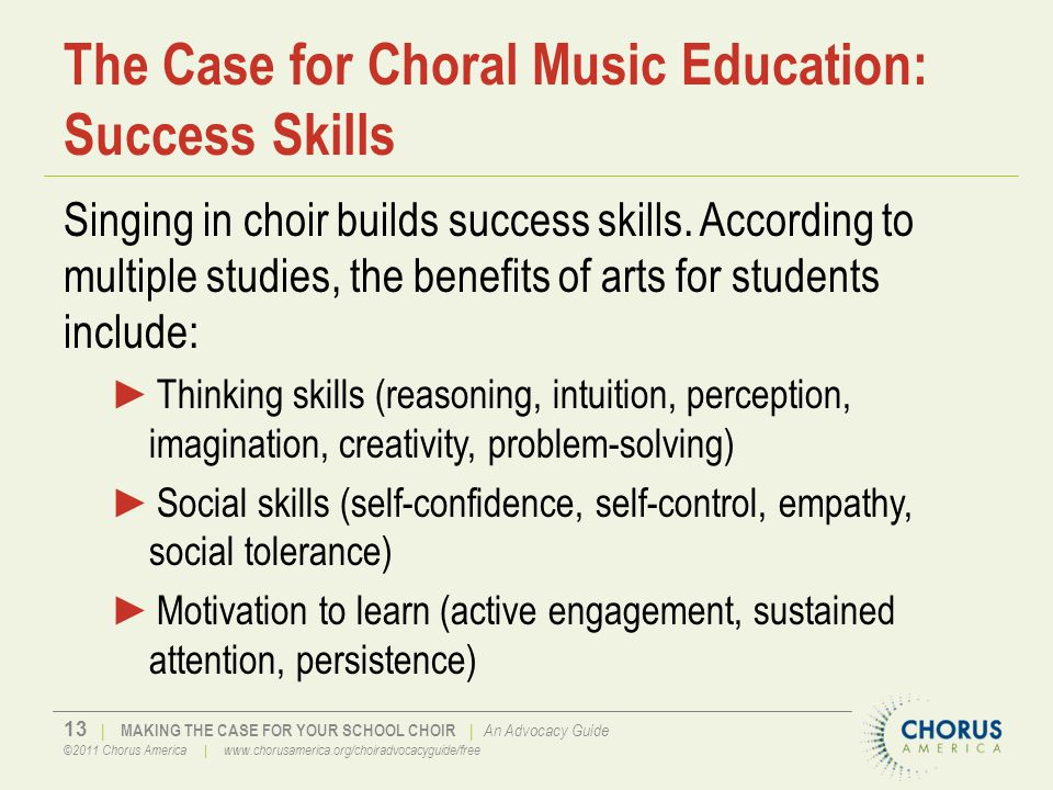 13 | MAKING THE CASE FOR YOUR SCHOOL CHOIR | An Advocacy Guide ©2011 Chorus America | www.chorusamerica.org/choiradvocacyguide/free The Case for Choral Music Education: Success Skills Singing in choir builds success skills.