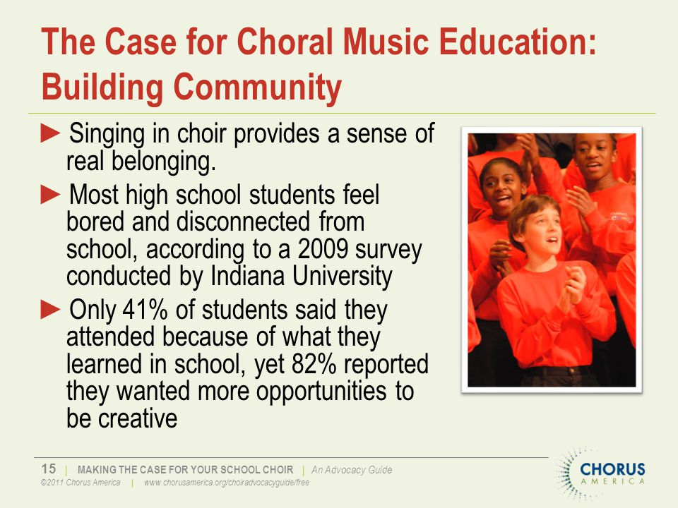 15 | MAKING THE CASE FOR YOUR SCHOOL CHOIR | An Advocacy Guide ©2011 Chorus America | www.chorusamerica.org/choiradvocacyguide/free The Case for Choral Music Education: Building Community ►Singing in choir provides a sense of real belonging.