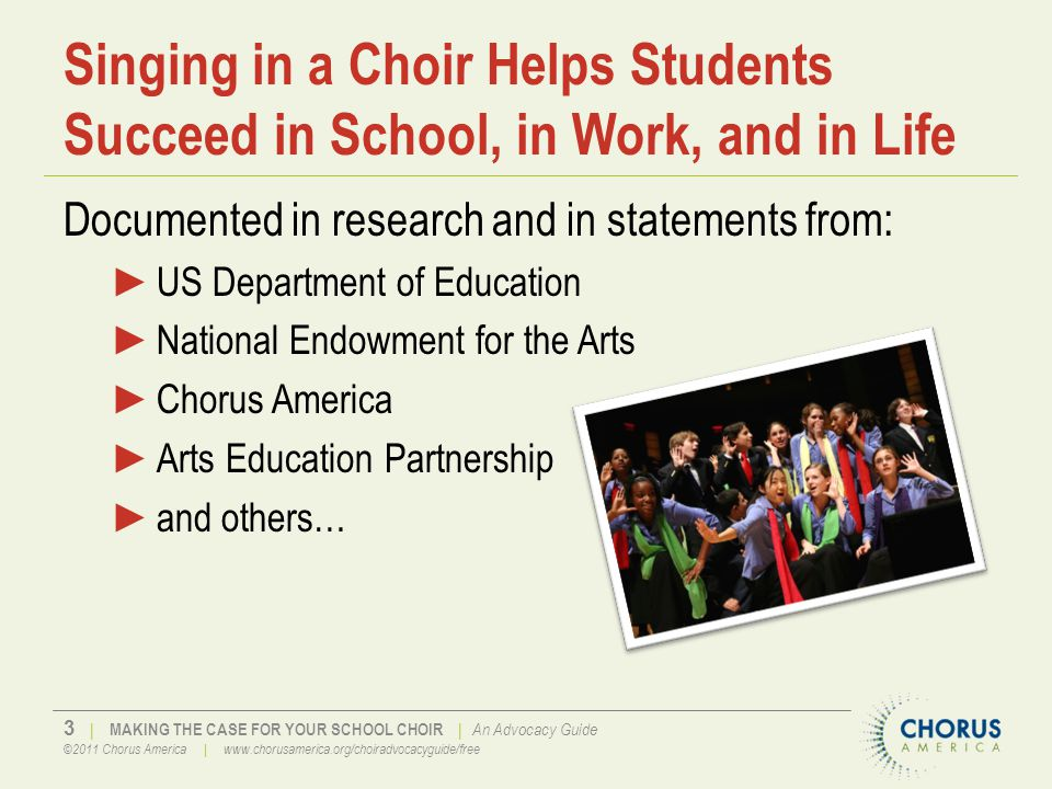 4   MAKING THE CASE FOR YOUR SCHOOL CHOIR   An Advocacy Guide ©2011 Chorus America   www.chorusamerica.org/choiradvocacyguide/free Today School Choral Programs are Under Siege ►Competition for money ►Competition for time ►A narrow focus on just a few subjects covered on standardized tests