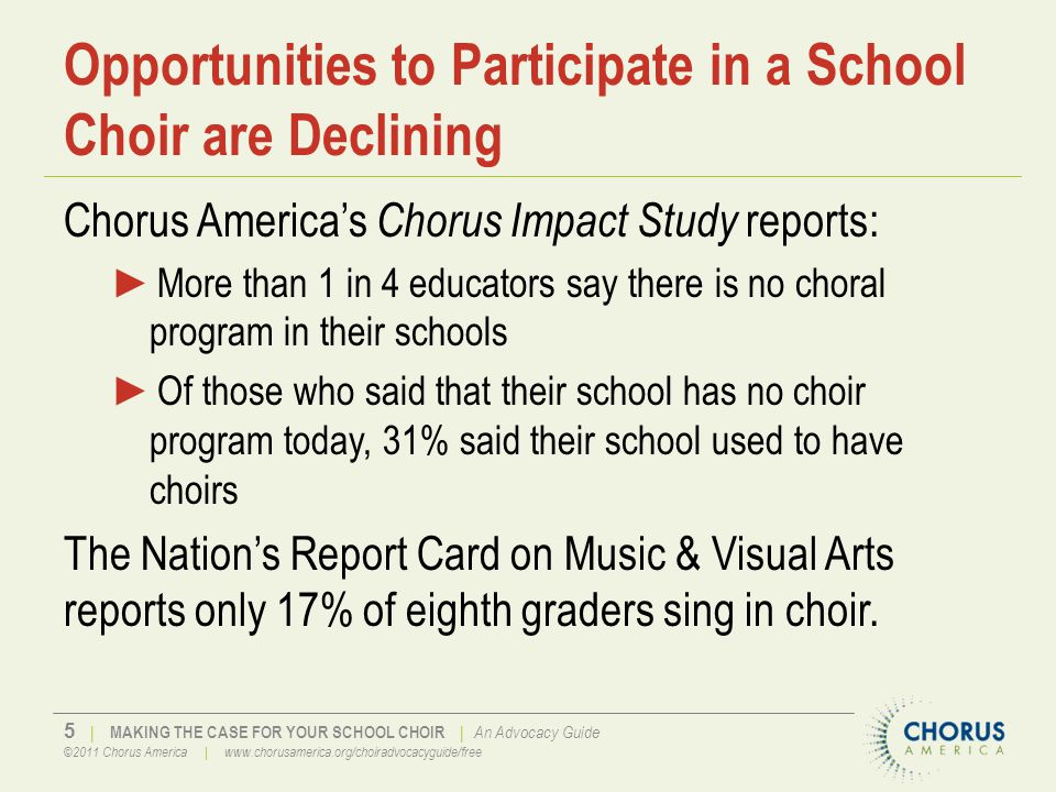 6   MAKING THE CASE FOR YOUR SCHOOL CHOIR   An Advocacy Guide ©2011 Chorus America   www.chorusamerica.org/choiradvocacyguide/free Increasingly Reserved for the Wealthy I am just old enough to remember a time when every public high school in this country had a music program with choir and band, usually a jazz band, too, sometimes even an orchestra...Today a child s access to arts education is largely a function of his or her parents income. Dana Gioia, Former Chairman, National Endowment for the Arts
