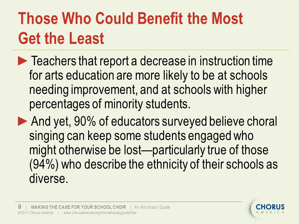 8 | MAKING THE CASE FOR YOUR SCHOOL CHOIR | An Advocacy Guide ©2011 Chorus America | www.chorusamerica.org/choiradvocacyguide/free Those Who Could Benefit the Most Get the Least ►Teachers that report a decrease in instruction time for arts education are more likely to be at schools needing improvement, and at schools with higher percentages of minority students.