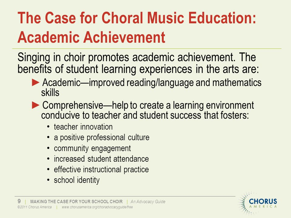 9 | MAKING THE CASE FOR YOUR SCHOOL CHOIR | An Advocacy Guide ©2011 Chorus America | www.chorusamerica.org/choiradvocacyguide/free The Case for Choral Music Education: Academic Achievement Singing in choir promotes academic achievement.