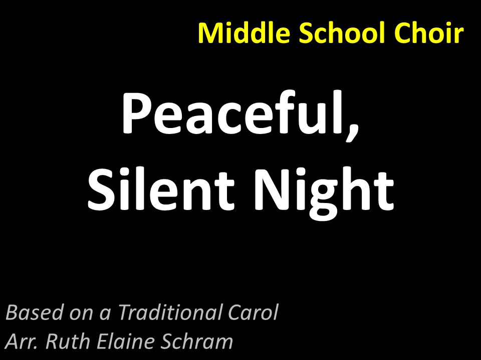 Middle School Choir Peaceful, Silent Night Based on a Traditional Carol Arr. Ruth Elaine Schram