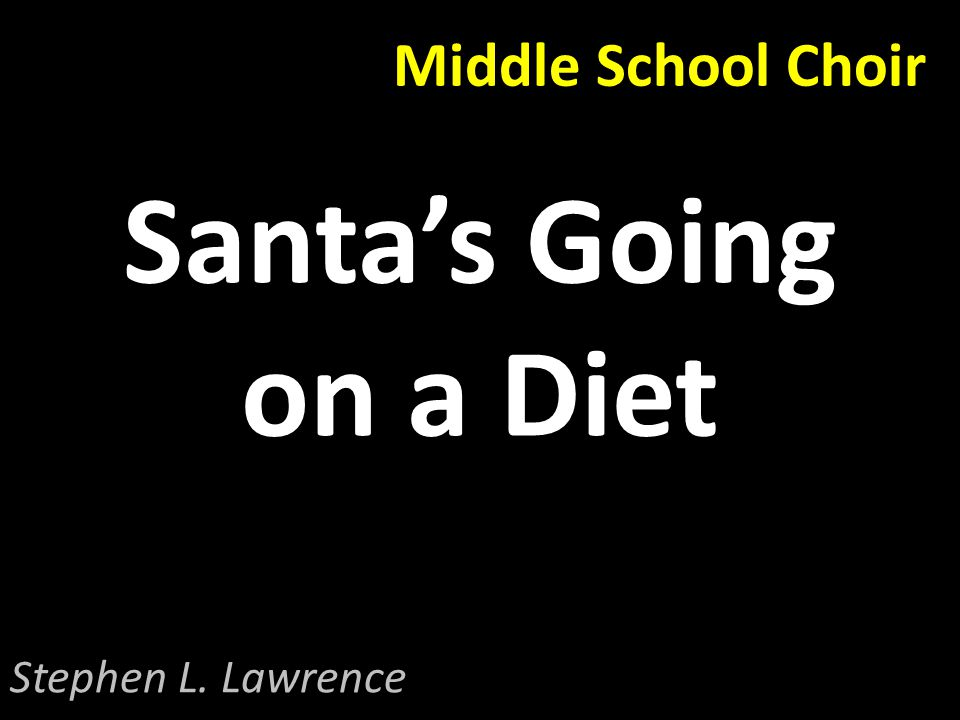 Middle School Choir Santa's Going on a Diet Stephen L. Lawrence