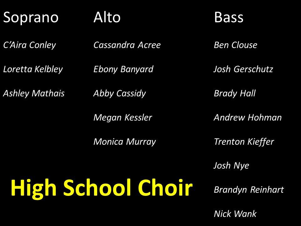 High School Choir SopranoAltoBass C'Aira ConleyCassandra AcreeBen Clouse Loretta KelbleyEbony BanyardJosh Gerschutz Ashley MathaisAbby CassidyBrady Ha