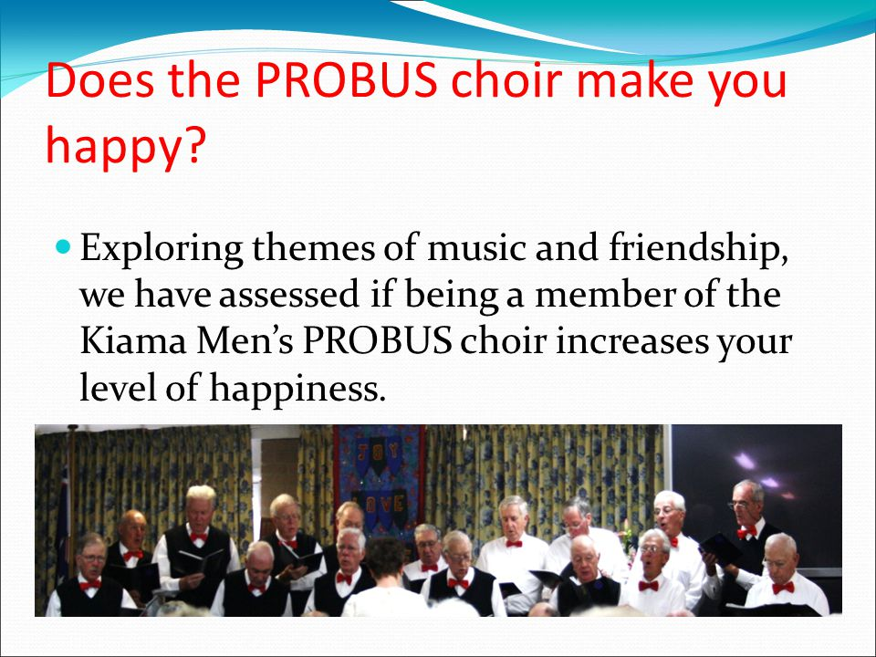Your happiness: After observing your group the Kiama Men's PROBUS Choir and conducting eight interviews with volunteers from the group we have assessed the groups overall happiness and discovered the following findings regarding your overall level of happiness as a group and would like to present you with recommendations as to how you can maintain and also increase your level of happiness within the choir.