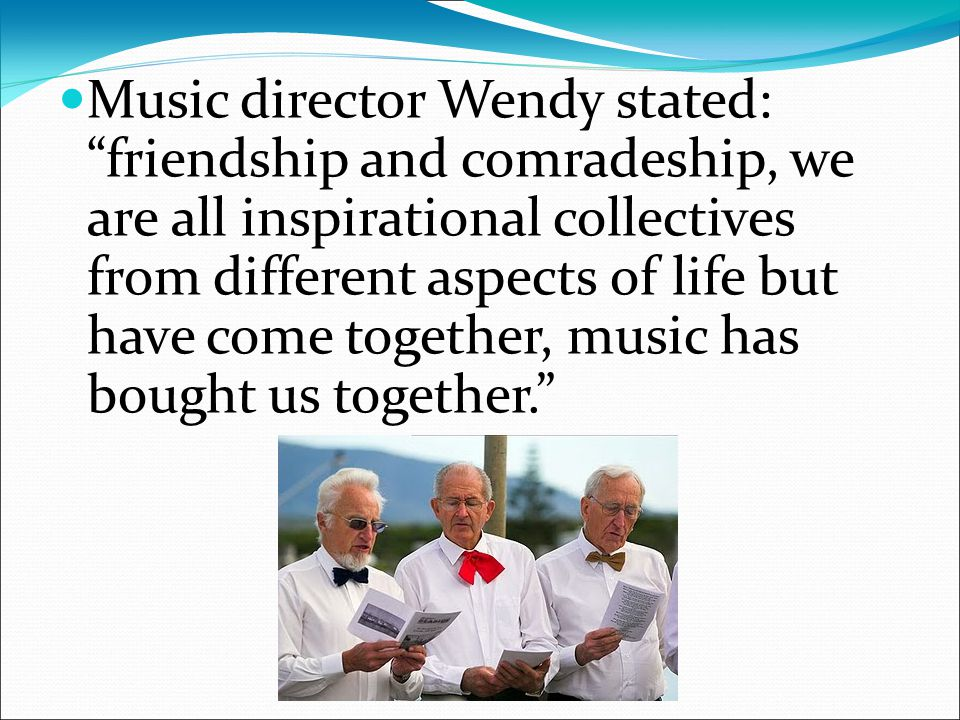 Music director Wendy stated: friendship and comradeship, we are all inspirational collectives from different aspects of life but have come together, music has bought us together.
