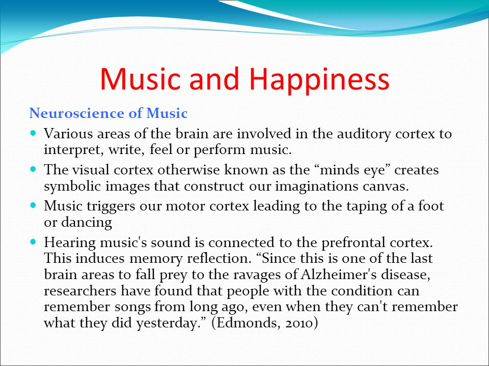 Music and Happiness Neuroscience of Music Various areas of the brain are involved in the auditory cortex to interpret, write, feel or perform music.