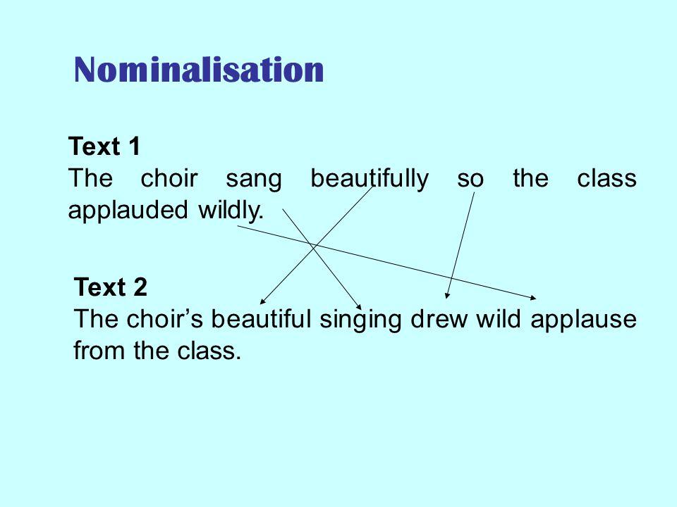 Nominalisation : Noun groups Text 1 The choir sang beautifully so the class applauded wildly.