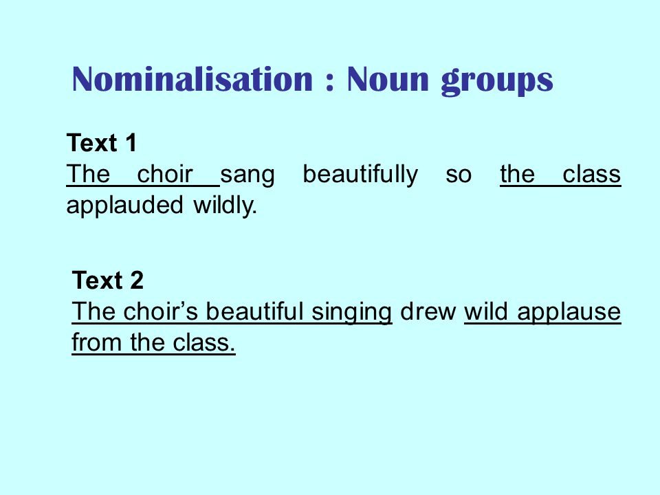 Nominalisation : verbs and clauses Text 1 The choir sang beautifully so the class applauded wildly.
