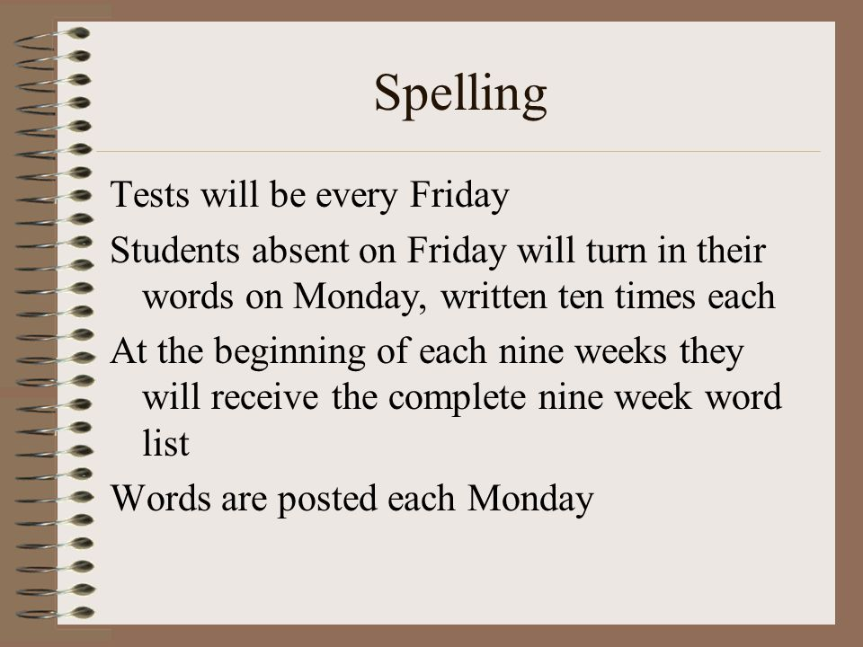 Spelling Tests will be every Friday Students absent on Friday will turn in their words on Monday, written ten times each At the beginning of each nine weeks they will receive the complete nine week word list Words are posted each Monday