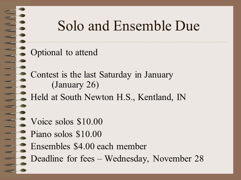 Solo and Ensemble Due Optional to attend Contest is the last Saturday in January (January 26) Held at South Newton H.S., Kentland, IN Voice solos $10.00 Piano solos $10.00 Ensembles $4.00 each member Deadline for fees – Wednesday, November 28