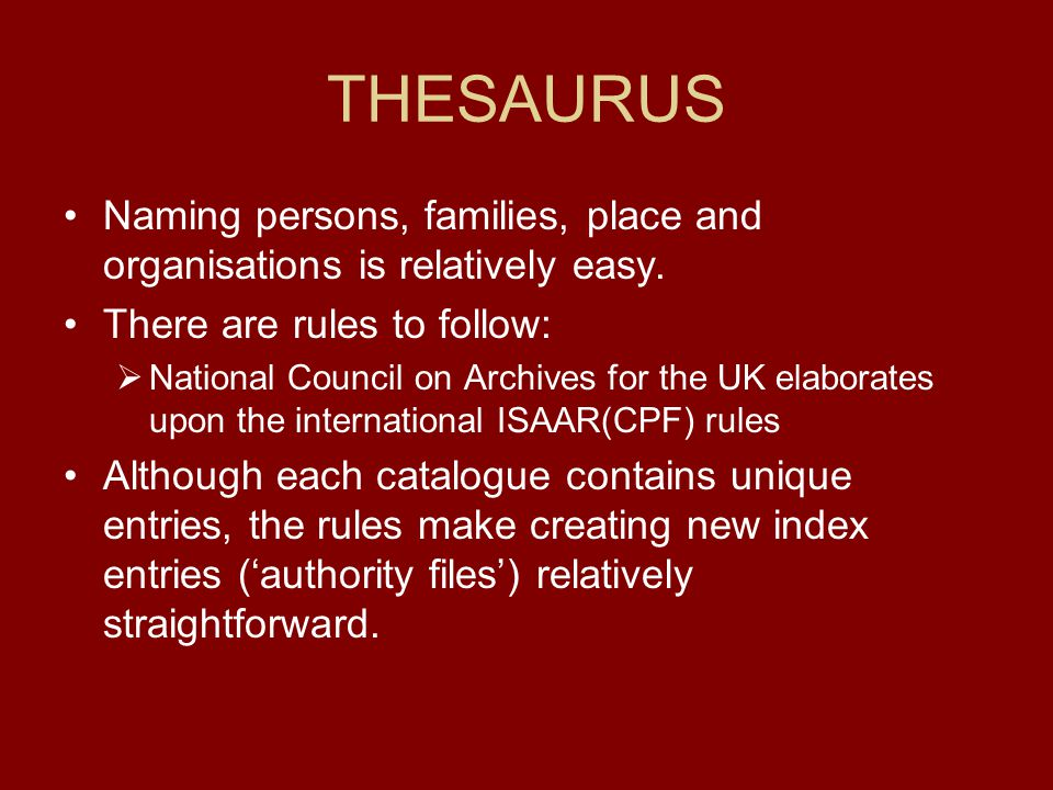 THESAURUS Naming persons, families, place and organisations is relatively easy. There are rules to follow:  National Council on Archives for the UK e