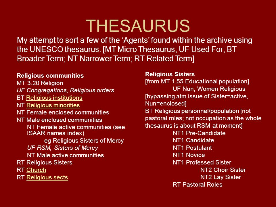 THESAURUS Religious communities MT 3.20 Religion UF Congregations, Religious orders BT Religious institutionsReligious institutions NT Religious minoritiesReligious minorities NT Female enclosed communities NT Male enclosed communities NT Female active communities (see ISAAR names index) eg Religious Sisters of Mercy UF RSM, Sisters of Mercy NT Male active communities RT Religious Sisters RT ChurchChurch RT Religious sectsReligious sects My attempt to sort a few of the 'Agents' found within the archive using the UNESCO thesaurus: [MT Micro Thesaurus; UF Used For; BT Broader Term; NT Narrower Term; RT Related Term] Religious Sisters [from MT 1.55 Educational population] UF Nun, Women Religious [bypassing atm issue of Sister=active, Nun=enclosed] BT Religious personnel/population [not pastoral roles; not occupation as the whole thesaurus is about RSM at moment] NT1 Pre-Candidate NT1 Candidate NT1 Postulant NT1 Novice NT1 Professed Sister NT2 Choir Sister NT2 Lay Sister RT Pastoral Roles