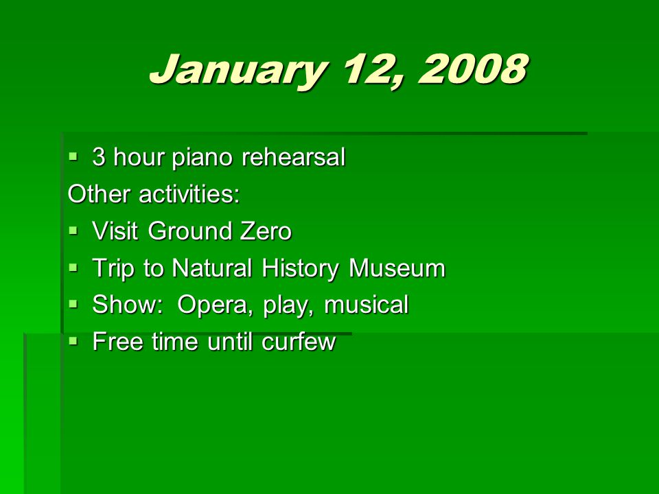 January 12, 2008  3 hour piano rehearsal Other activities:  Visit Ground Zero  Trip to Natural History Museum  Show: Opera, play, musical  Free t