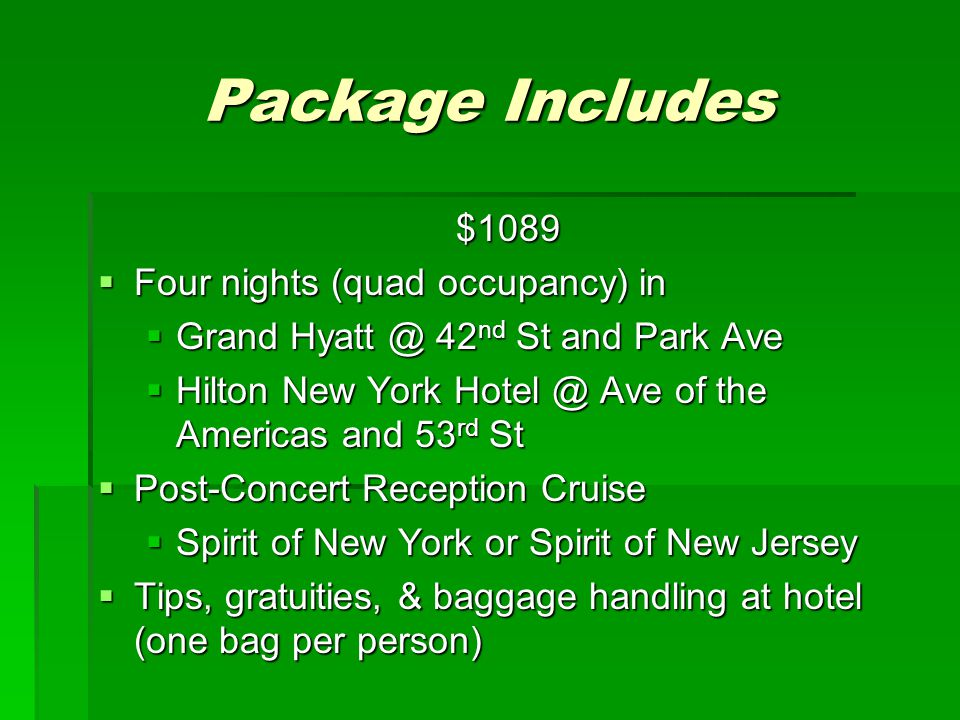 Package Includes $1089  Four nights (quad occupancy) in  Grand Hyatt @ 42 nd St and Park Ave  Hilton New York Hotel @ Ave of the Americas and 53 rd St  Post-Concert Reception Cruise  Spirit of New York or Spirit of New Jersey  Tips, gratuities, & baggage handling at hotel (one bag per person)