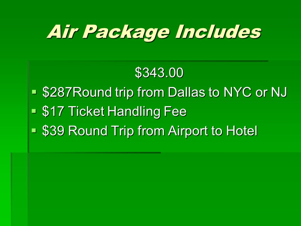 Air Package Includes $343.00  $287Round trip from Dallas to NYC or NJ  $17 Ticket Handling Fee  $39 Round Trip from Airport to Hotel