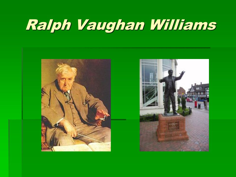 Vaughan Williams Biography  1872 – 1958  Studied at the Royal College of Music  Conductor, music editor, and historian  Ethnomusicology  The study of regional music  English folk songs  Composer of orchestral and choral works  1935 – Appointed to the Order of Merit