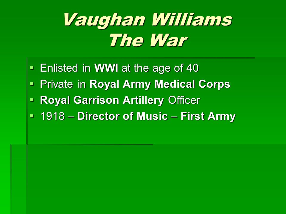 Vaughan Williams The War  Enlisted in WWI at the age of 40  Private in Royal Army Medical Corps  Royal Garrison Artillery Officer  1918 – Director of Music – First Army