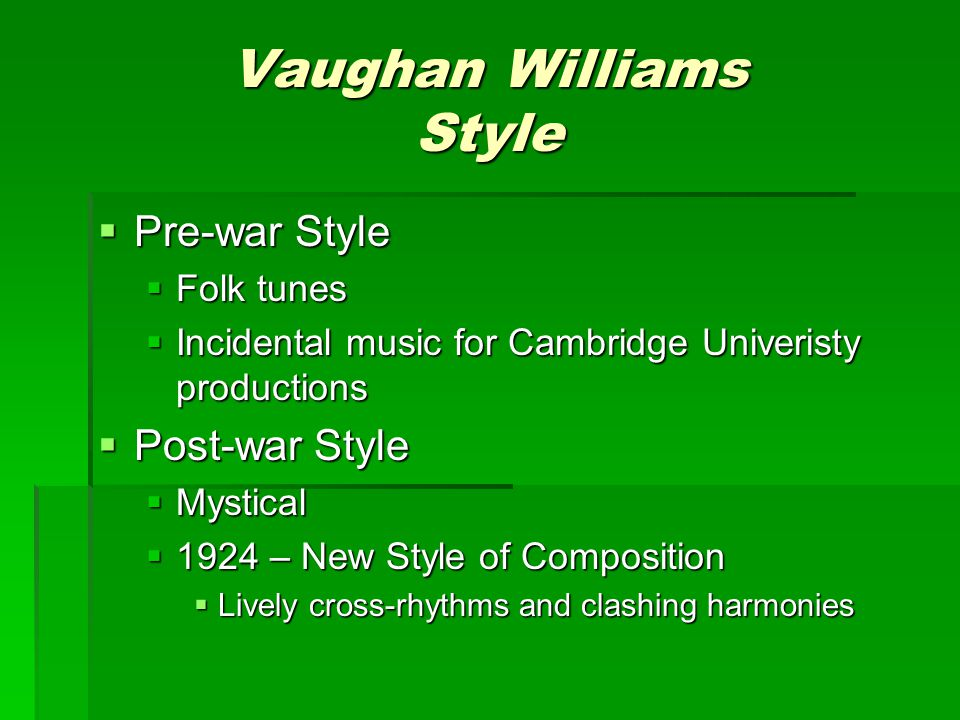 Vaughan Williams Style  Pre-war Style  Folk tunes  Incidental music for Cambridge Univeristy productions  Post-war Style  Mystical  1924 – New Style of Composition  Lively cross-rhythms and clashing harmonies
