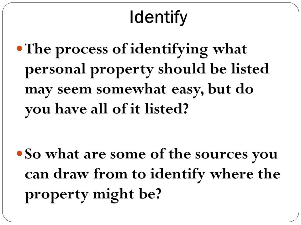 Identify The process of identifying what personal property should be listed may seem somewhat easy, but do you have all of it listed.