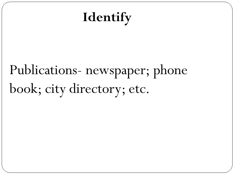 Identify Publications- newspaper; phone book; city directory; etc.