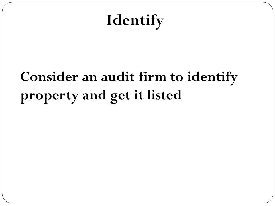 Identify Consider an audit firm to identify property and get it listed