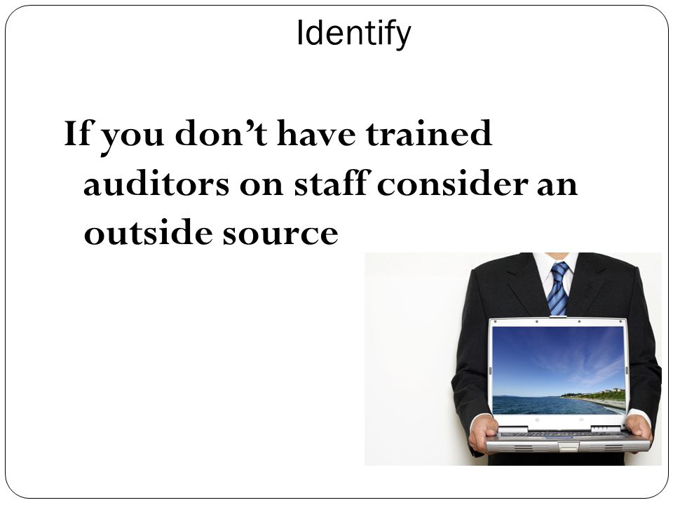 Identify If you don't have trained auditors on staff consider an outside source
