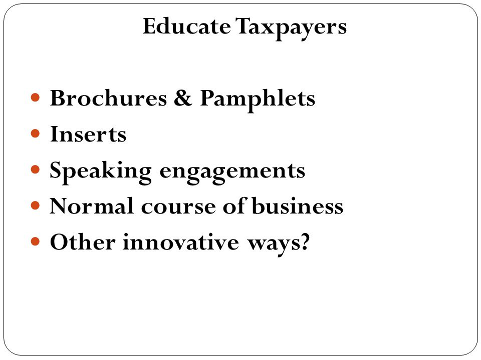 Educate Taxpayers Brochures & Pamphlets Inserts Speaking engagements Normal course of business Other innovative ways