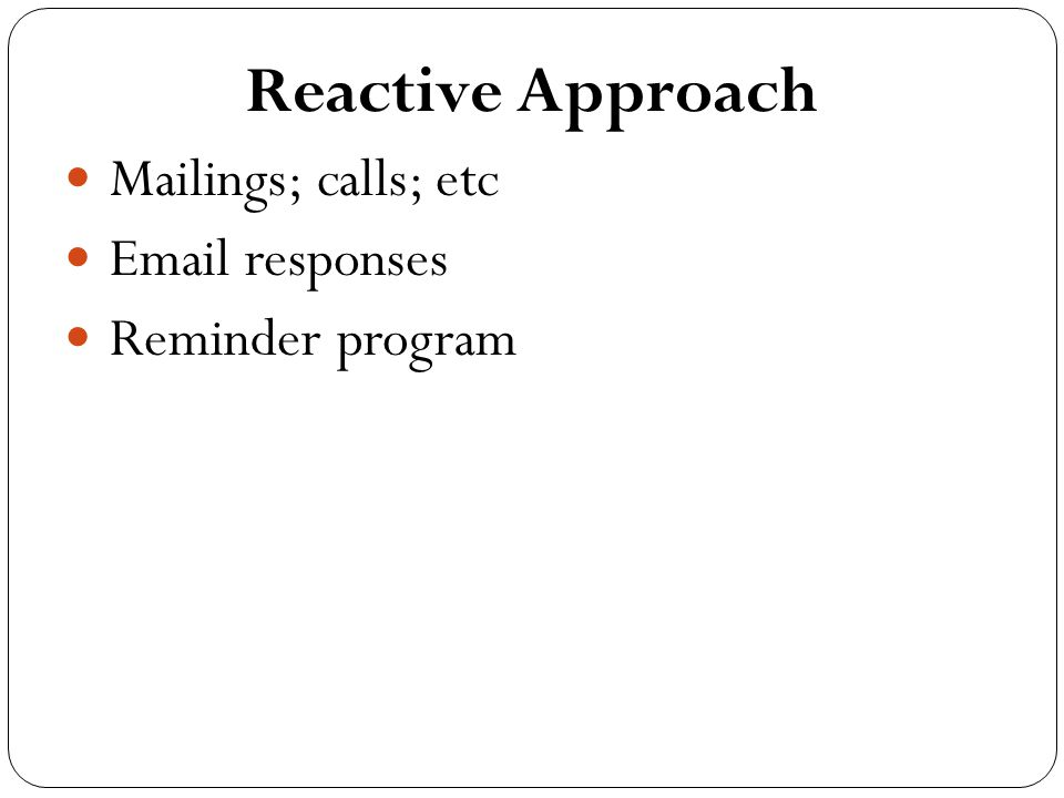 Reactive Approach Mailings; calls; etc Email responses Reminder program